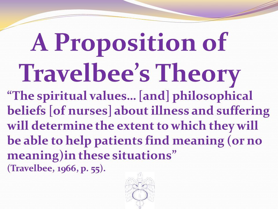 A Proposition of Travelbee's Theory The spiritual values… [and] philosophical beliefs [of nurses] about illness and suffering will determine the extent to which they will be able to help patients find meaning (or no meaning)in these situations (Travelbee, 1966, p.